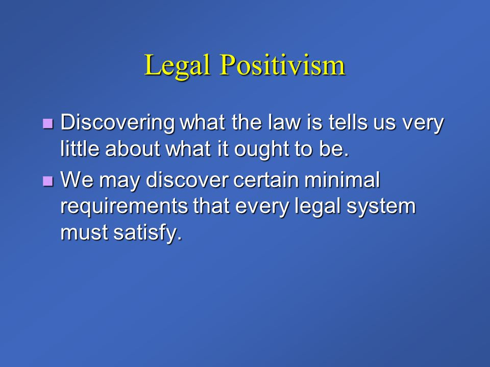 Legal Positivism Discovering what the law is tells us very little about what it ought to be. Discovering what the law is tells us very little about wh