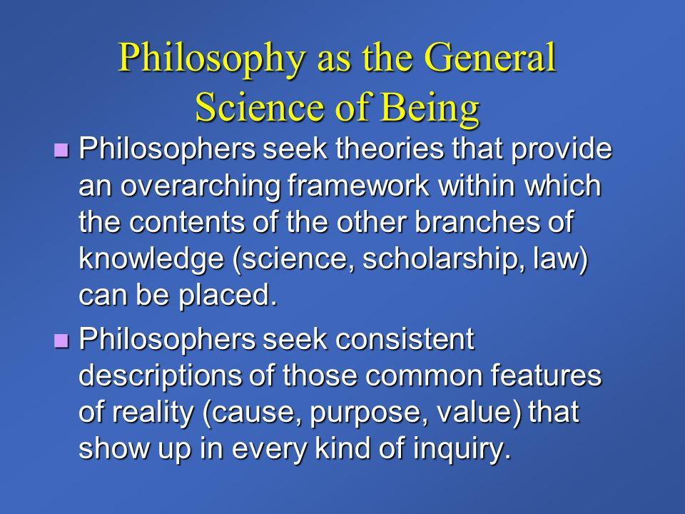 Philosophy as the General Science of Being Philosophers seek theories that provide an overarching framework within which the contents of the other bra