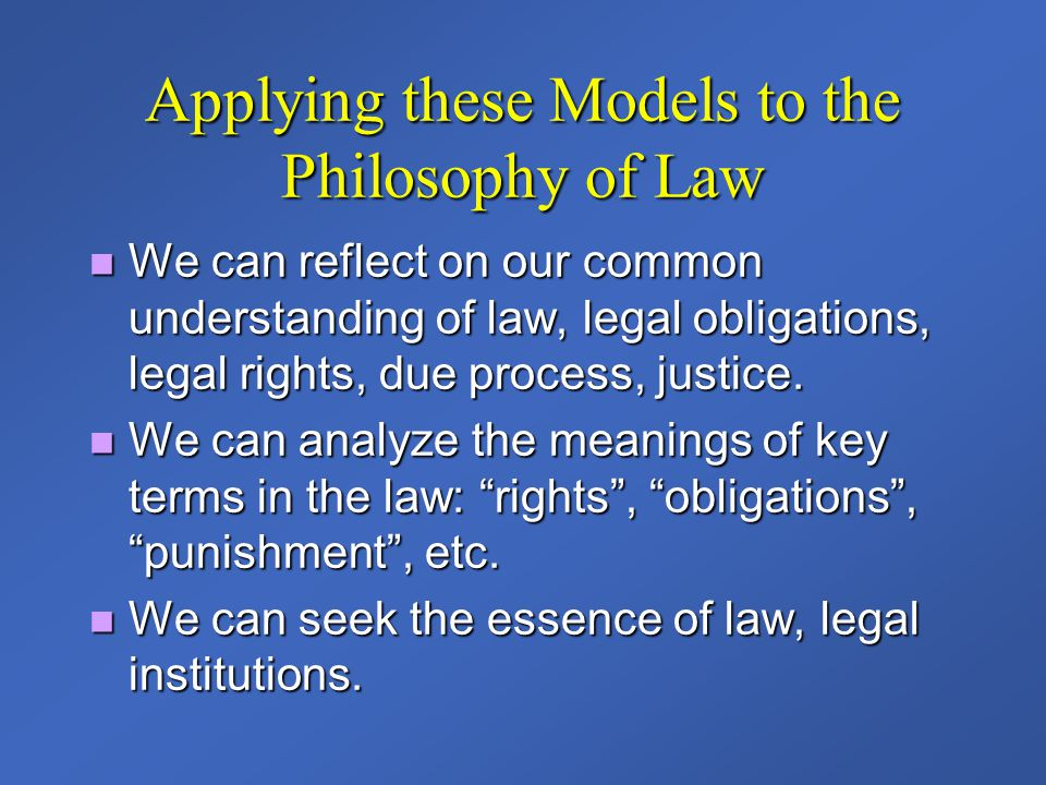 Applying these Models to the Philosophy of Law We can reflect on our common understanding of law, legal obligations, legal rights, due process, justic