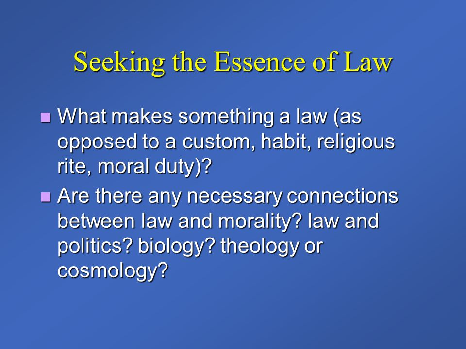 Seeking the Essence of Law What makes something a law (as opposed to a custom, habit, religious rite, moral duty)? What makes something a law (as oppo