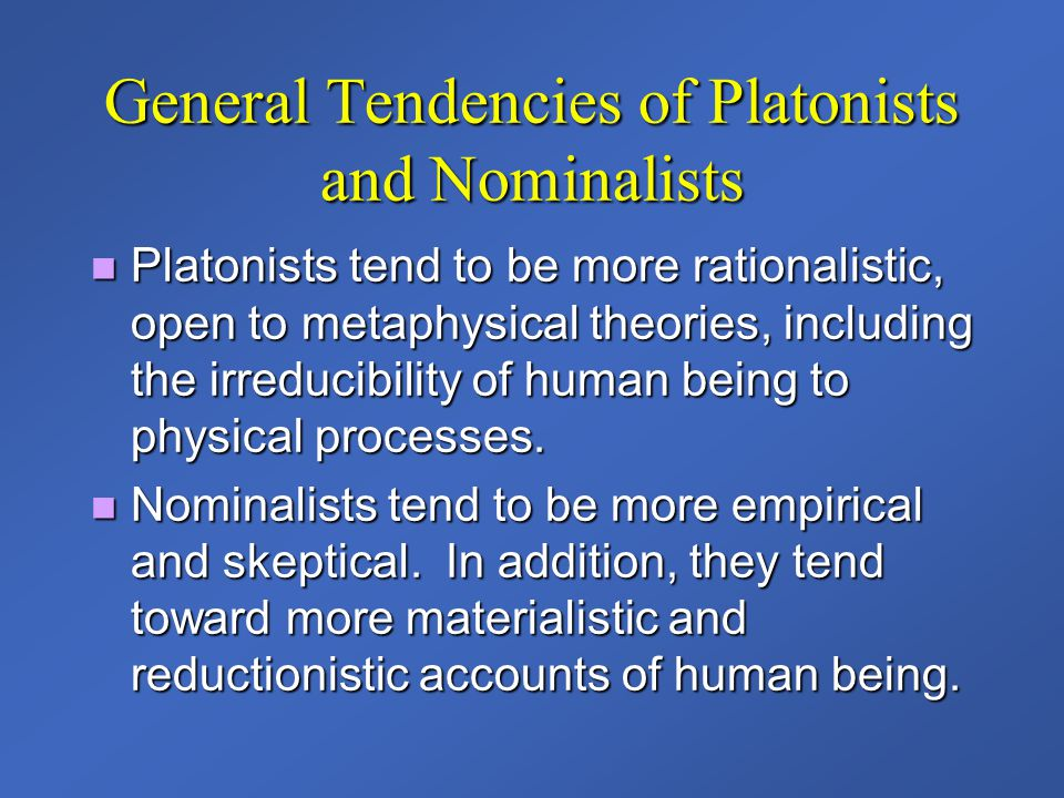 General Tendencies of Platonists and Nominalists Platonists tend to be more rationalistic, open to metaphysical theories, including the irreducibility