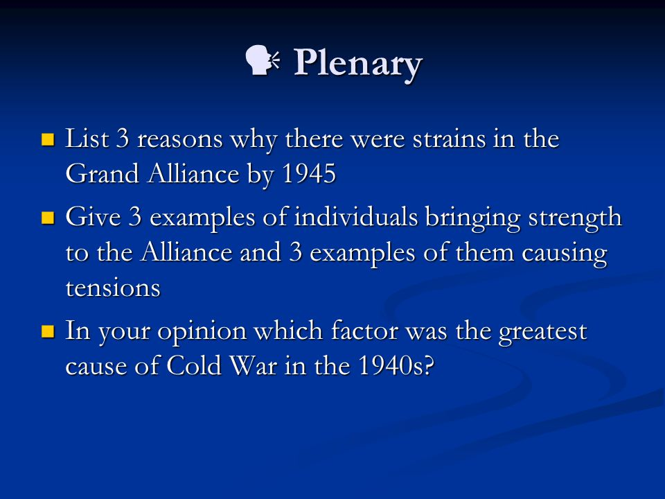 Plenary Plenary List 3 reasons why there were strains in the Grand Alliance by 1945 List 3 reasons why there were strains in the Grand Alliance by 1945 Give 3 examples of individuals bringing strength to the Alliance and 3 examples of them causing tensions Give 3 examples of individuals bringing strength to the Alliance and 3 examples of them causing tensions In your opinion which factor was the greatest cause of Cold War in the 1940s.