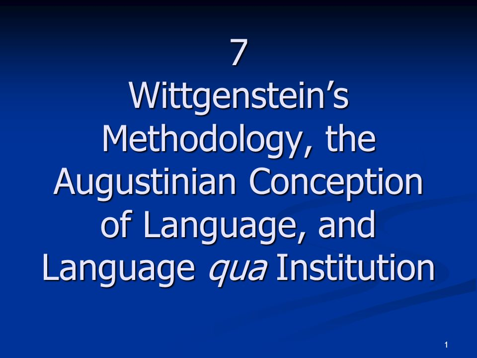 1 7 Wittgenstein's Methodology, the Augustinian Conception of Language, and Language qua Institution
