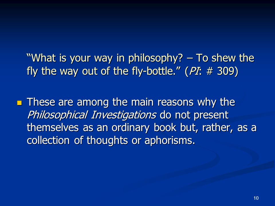 """10 """"What is your way in philosophy? – To shew the fly the way out of the fly-bottle."""" (PI: # 309) These are among the main reasons why the Philosophic"""