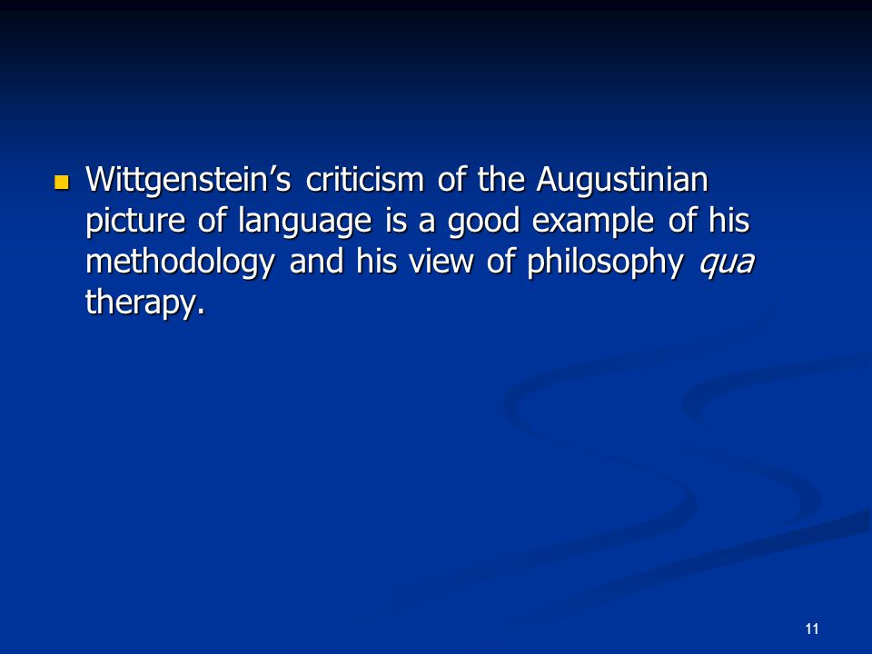 11 Wittgenstein's criticism of the Augustinian picture of language is a good example of his methodology and his view of philosophy qua therapy. Wittge