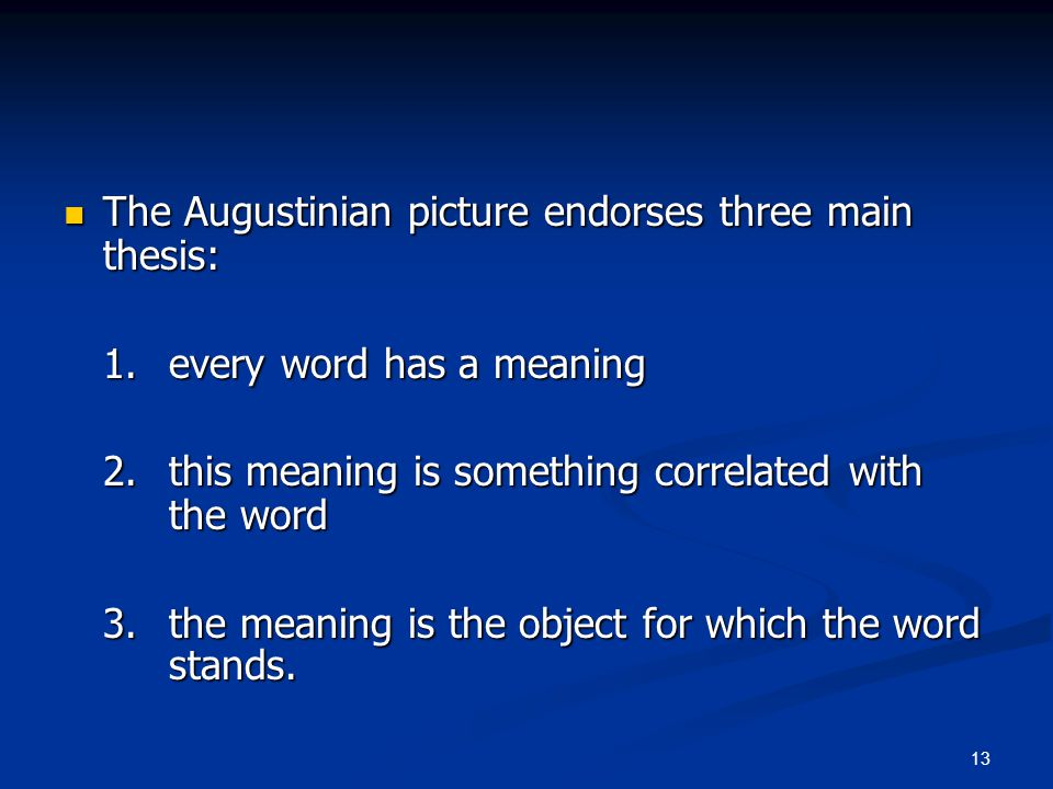 13 The Augustinian picture endorses three main thesis: The Augustinian picture endorses three main thesis: 1. every word has a meaning 2. this meaning