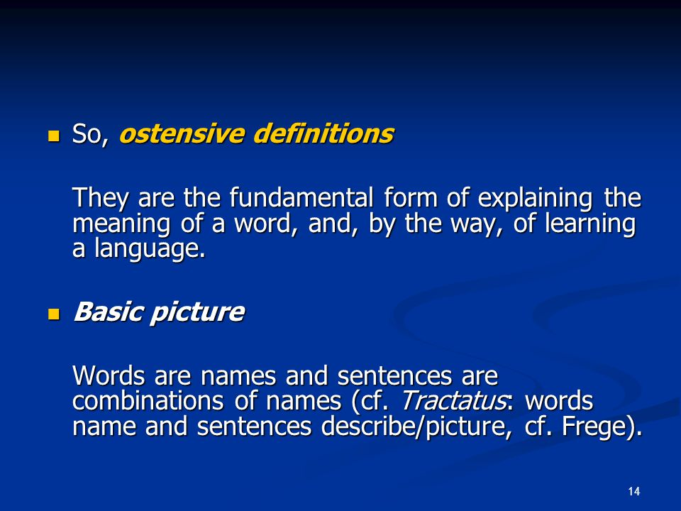 14 So, ostensive definitions So, ostensive definitions They are the fundamental form of explaining the meaning of a word, and, by the way, of learning a language.