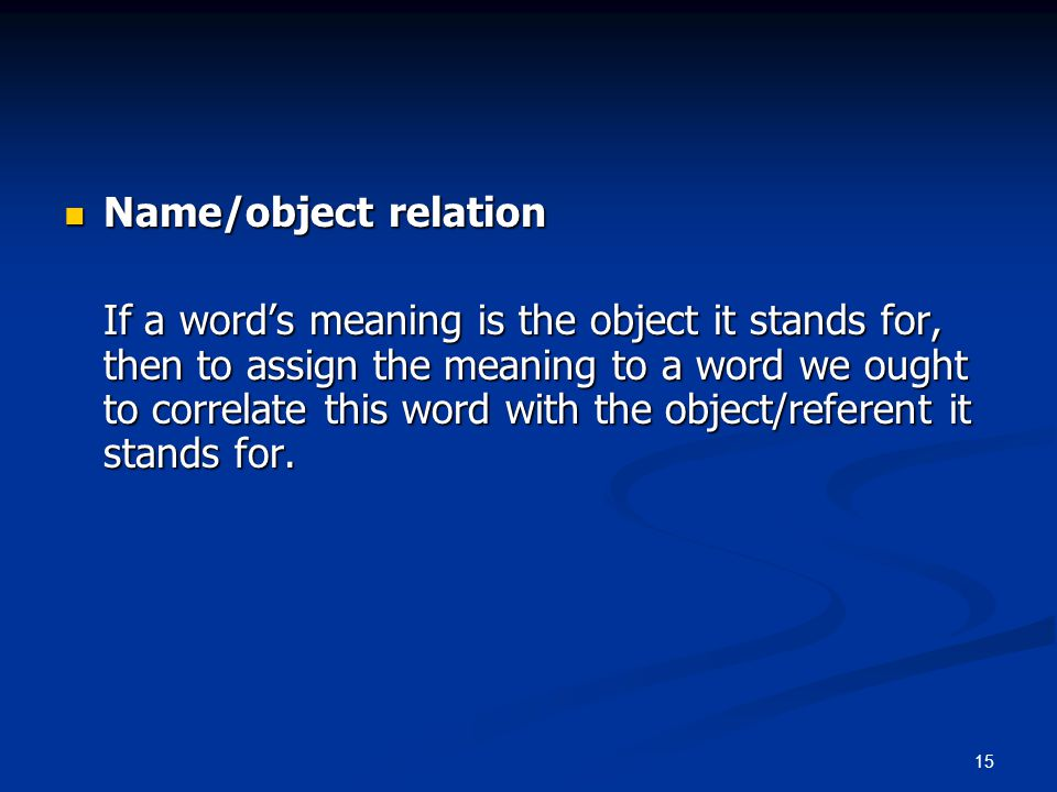 15 Name/object relation Name/object relation If a word's meaning is the object it stands for, then to assign the meaning to a word we ought to correlate this word with the object/referent it stands for.