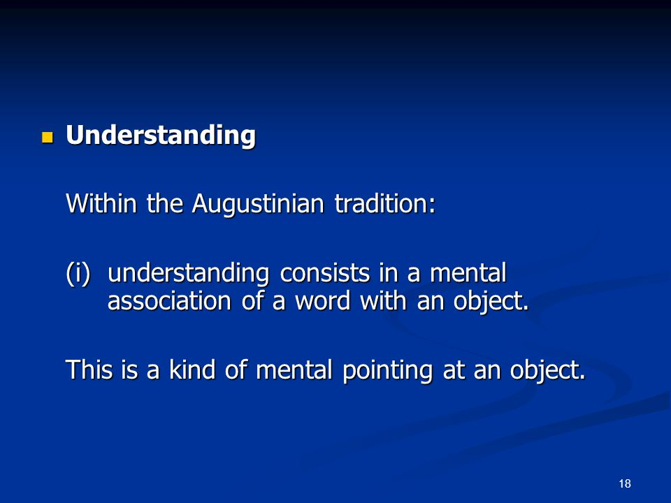 18 Understanding Understanding Within the Augustinian tradition: (i) understanding consists in a mental association of a word with an object.