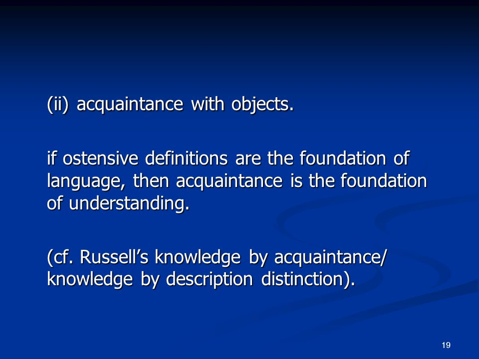 19 (ii)acquaintance with objects. if ostensive definitions are the foundation of language, then acquaintance is the foundation of understanding. (cf.