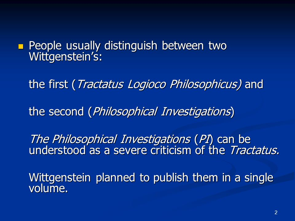 2 People usually distinguish between two Wittgenstein's: People usually distinguish between two Wittgenstein's: the first (Tractatus Logioco Philosophicus) and the second (Philosophical Investigations) The Philosophical Investigations (PI) can be understood as a severe criticism of the Tractatus.