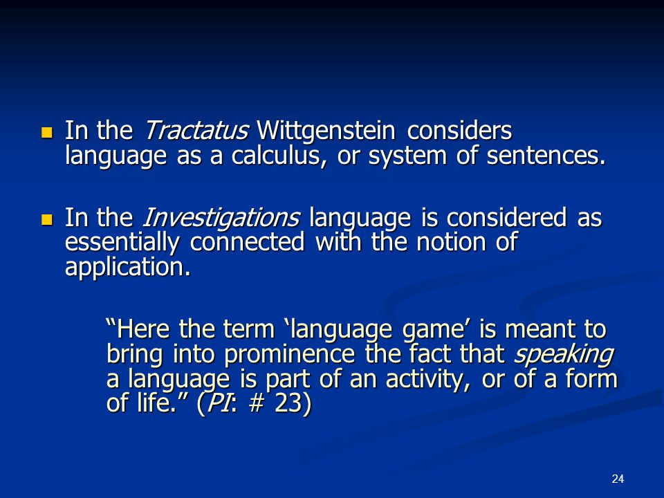 24 In the Tractatus Wittgenstein considers language as a calculus, or system of sentences. In the Tractatus Wittgenstein considers language as a calcu