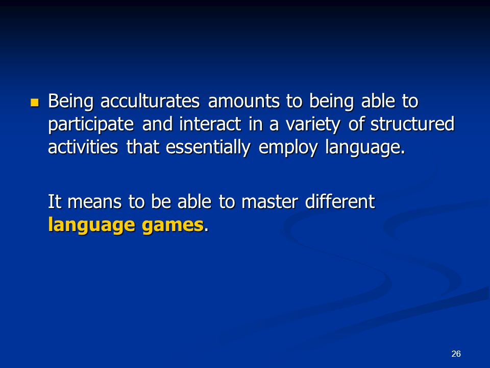 26 Being acculturates amounts to being able to participate and interact in a variety of structured activities that essentially employ language.