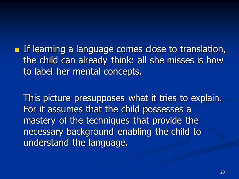 28 If learning a language comes close to translation, the child can already think: all she misses is how to label her mental concepts.