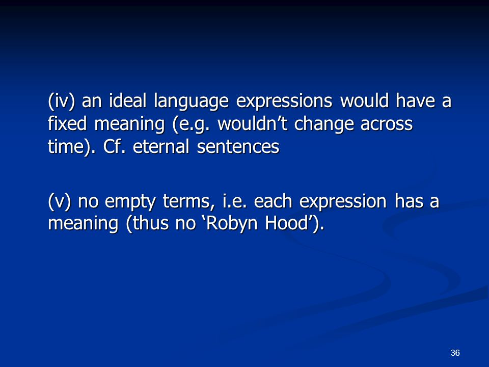 36 (iv) an ideal language expressions would have a fixed meaning (e.g. wouldn't change across time). Cf. eternal sentences (v) no empty terms, i.e. ea