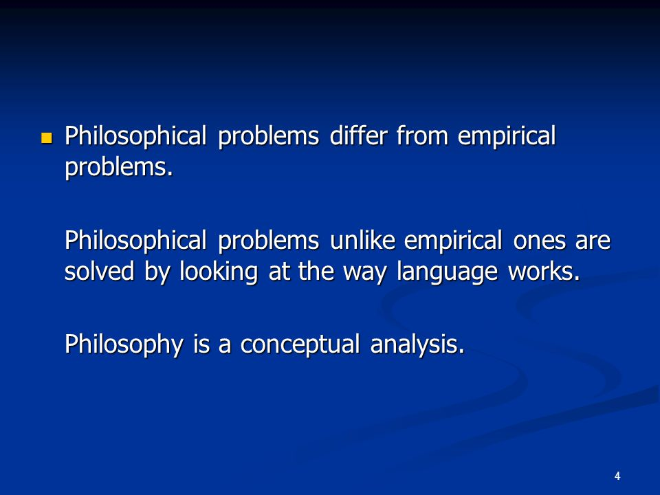 4 Philosophical problems differ from empirical problems. Philosophical problems differ from empirical problems. Philosophical problems unlike empirica