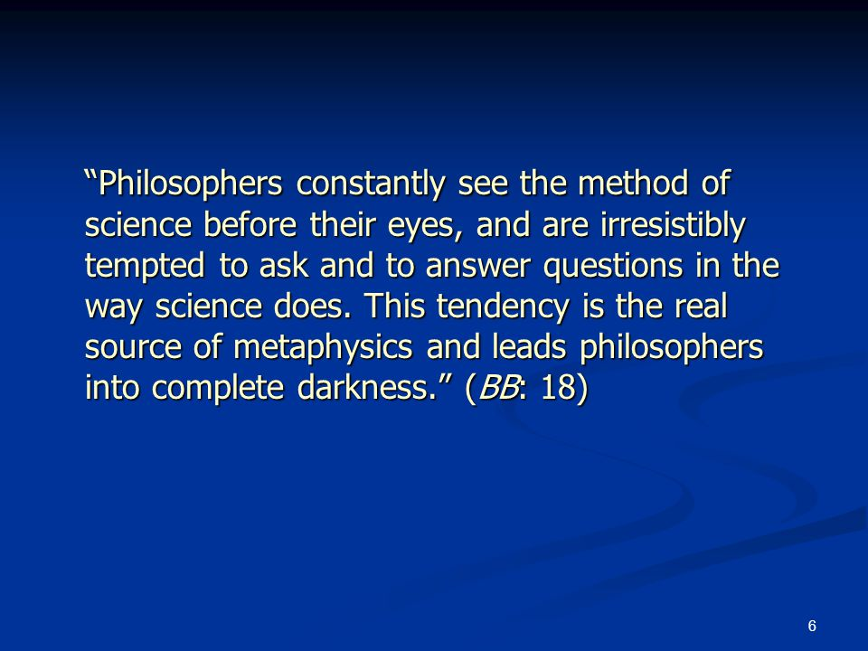 6 Philosophers constantly see the method of science before their eyes, and are irresistibly tempted to ask and to answer questions in the way science does.