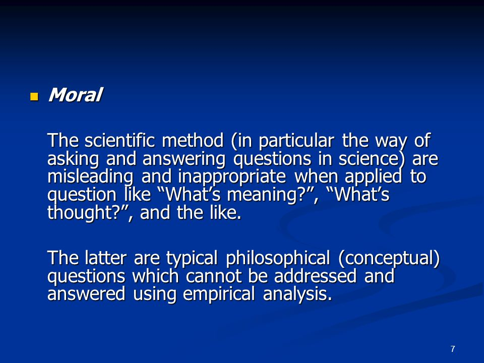 7 Moral Moral The scientific method (in particular the way of asking and answering questions in science) are misleading and inappropriate when applied to question like What's meaning , What's thought , and the like.