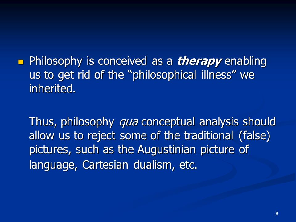 8 Philosophy is conceived as a therapy enabling us to get rid of the philosophical illness we inherited.