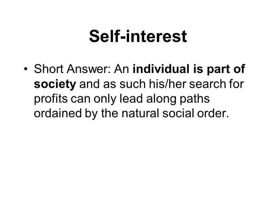 Self-interest Short Answer: An individual is part of society and as such his/her search for profits can only lead along paths ordained by the natural social order.