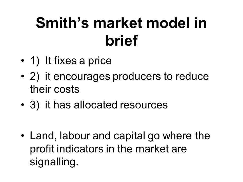 Smith's market model in brief 1)It fixes a price 2)it encourages producers to reduce their costs 3)it has allocated resources Land, labour and capital go where the profit indicators in the market are signalling.