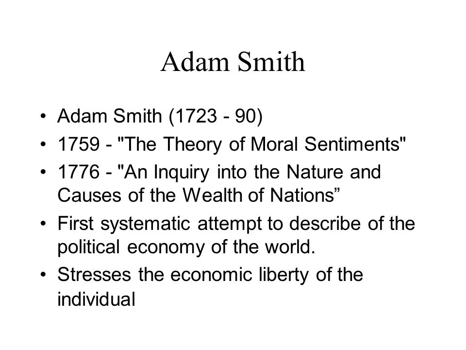 Adam Smith (1723 - 90) 1759 - The Theory of Moral Sentiments 1776 - An Inquiry into the Nature and Causes of the Wealth of Nations First systematic attempt to describe of the political economy of the world.