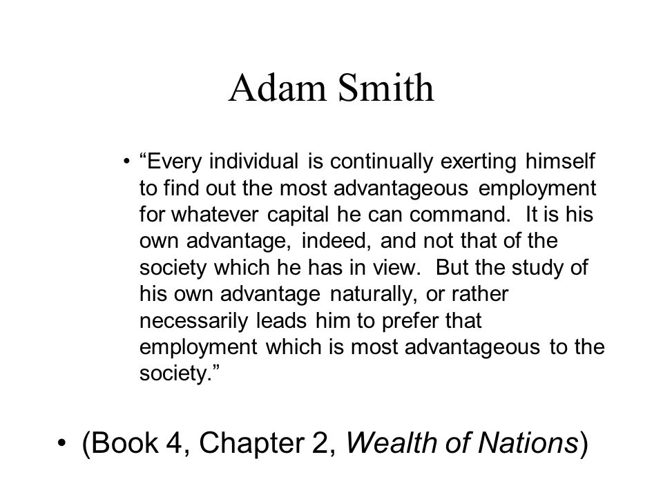 Adam Smith Every individual is continually exerting himself to find out the most advantageous employment for whatever capital he can command.