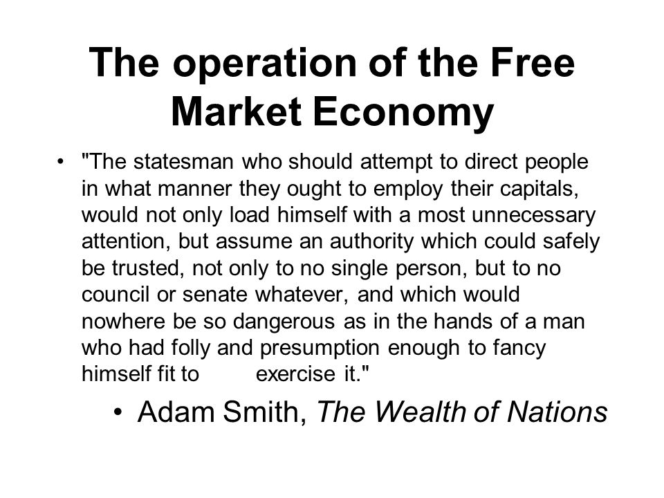 The operation of the Free Market Economy The statesman who should attempt to direct people in what manner they ought to employ their capitals, would not only load himself with a most unnecessary attention, but assume an authority which could safely be trusted, not only to no single person, but to no council or senate whatever, and which would nowhere be so dangerous as in the hands of a man who had folly and presumption enough to fancy himself fit to exercise it. Adam Smith, The Wealth of Nations