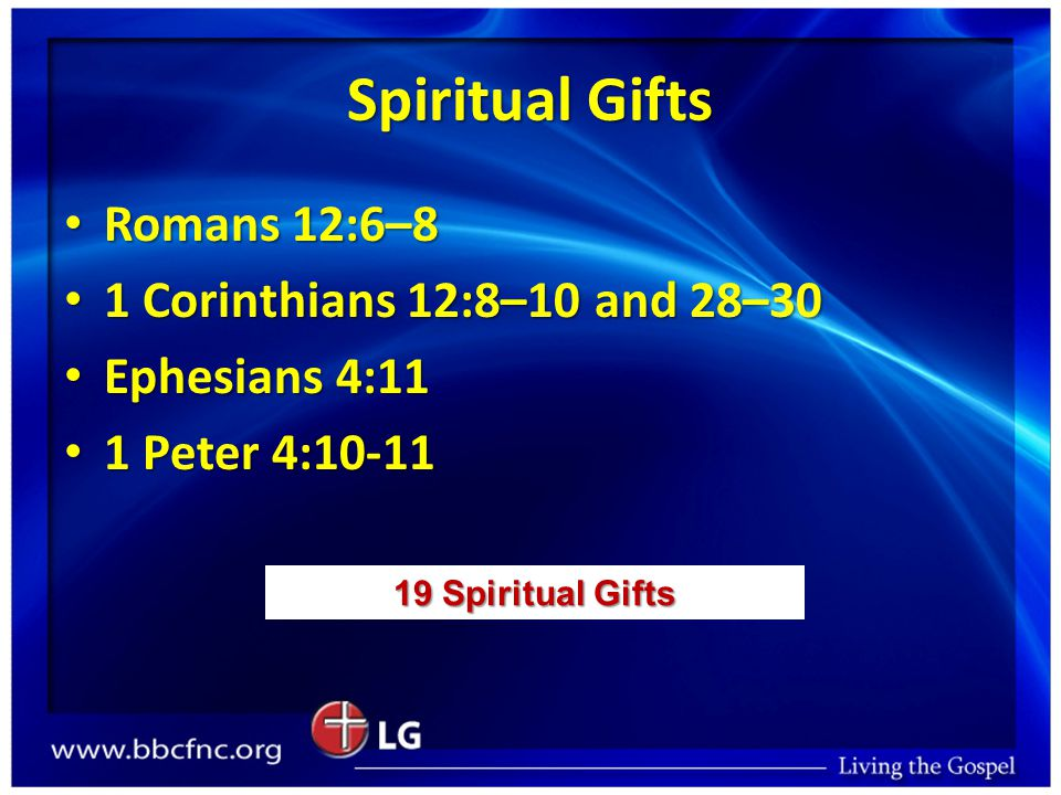 Spiritual Gifts Romans 12:6–8 Romans 12:6–8 1 Corinthians 12:8–10 and 28–30 1 Corinthians 12:8–10 and 28–30 Ephesians 4:11 Ephesians 4:11 1 Peter 4:10
