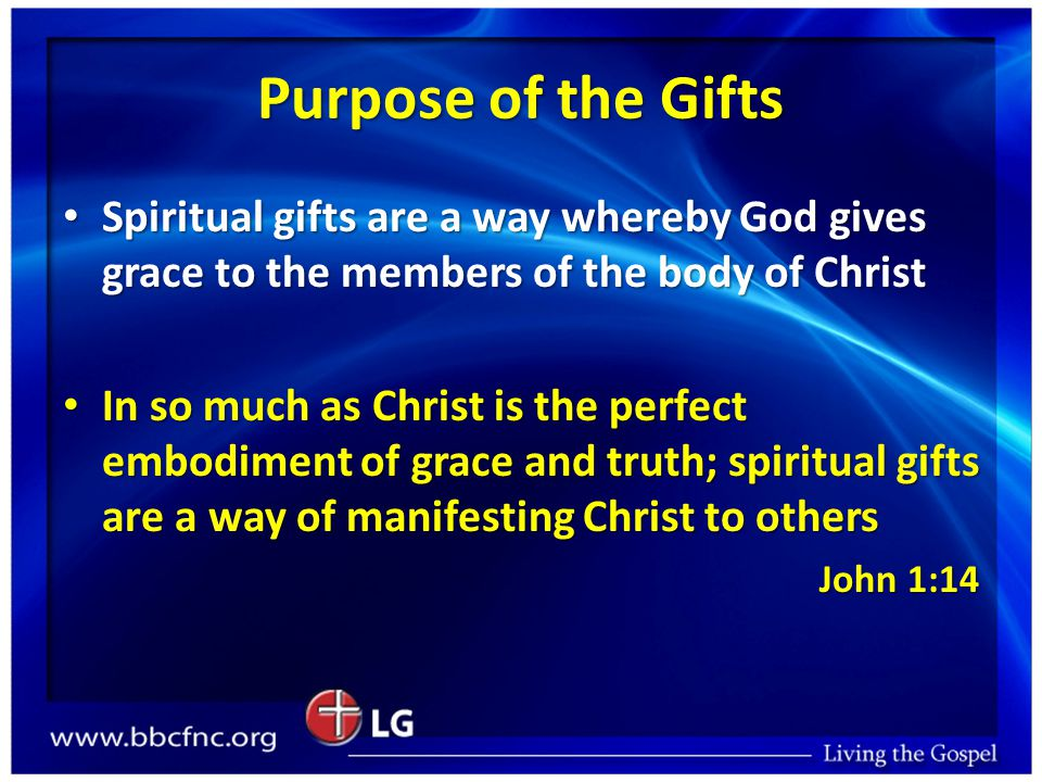 Purpose of the Gifts Spiritual gifts are a way whereby God gives grace to the members of the body of Christ Spiritual gifts are a way whereby God gives grace to the members of the body of Christ In so much as Christ is the perfect embodiment of grace and truth; spiritual gifts are a way of manifesting Christ to others In so much as Christ is the perfect embodiment of grace and truth; spiritual gifts are a way of manifesting Christ to others John 1:14