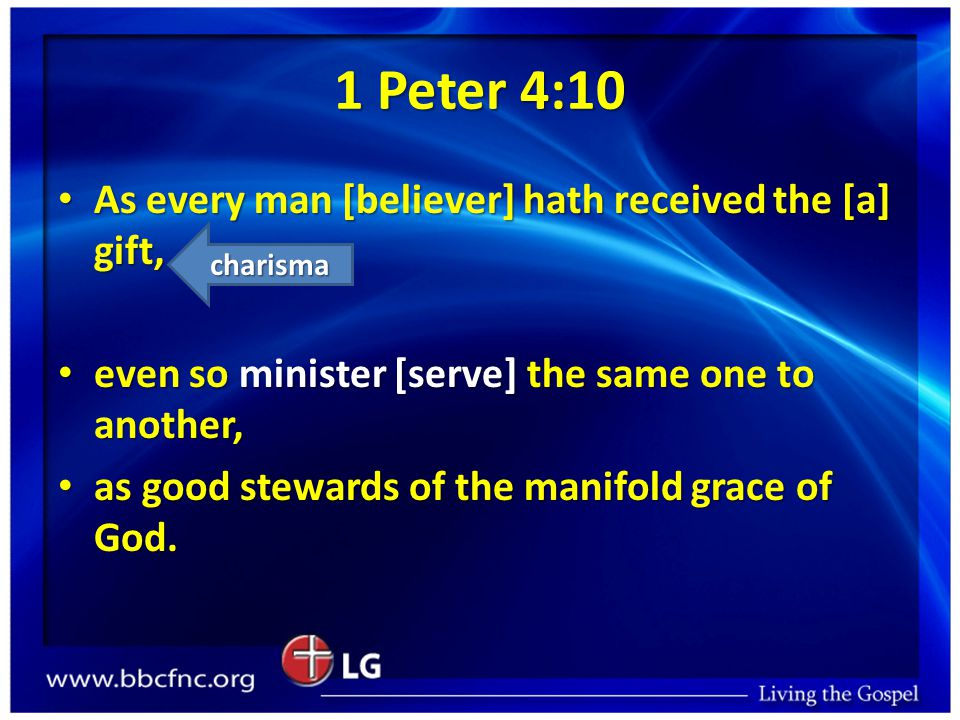 1 Peter 4:10 As every man [believer] hath received the [a] gift, As every man [believer] hath received the [a] gift, even so minister [serve] the same one to another, even so minister [serve] the same one to another, as good stewards of the manifold grace of God.