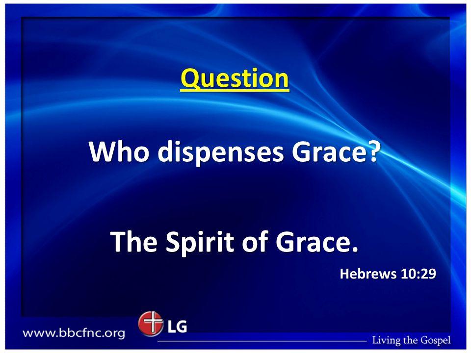 Question Who dispenses Grace? The Spirit of Grace. Hebrews 10:29