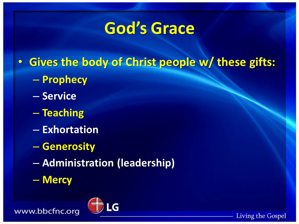 God's Grace Gives the body of Christ people w/ these gifts: Gives the body of Christ people w/ these gifts: – Prophecy – Service – Teaching – Exhortat