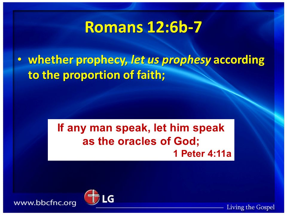 Romans 12:6b-7 whether prophecy, let us prophesy according to the proportion of faith; whether prophecy, let us prophesy according to the proportion of faith; If any man speak, let him speak as the oracles of God; 1 Peter 4:11a