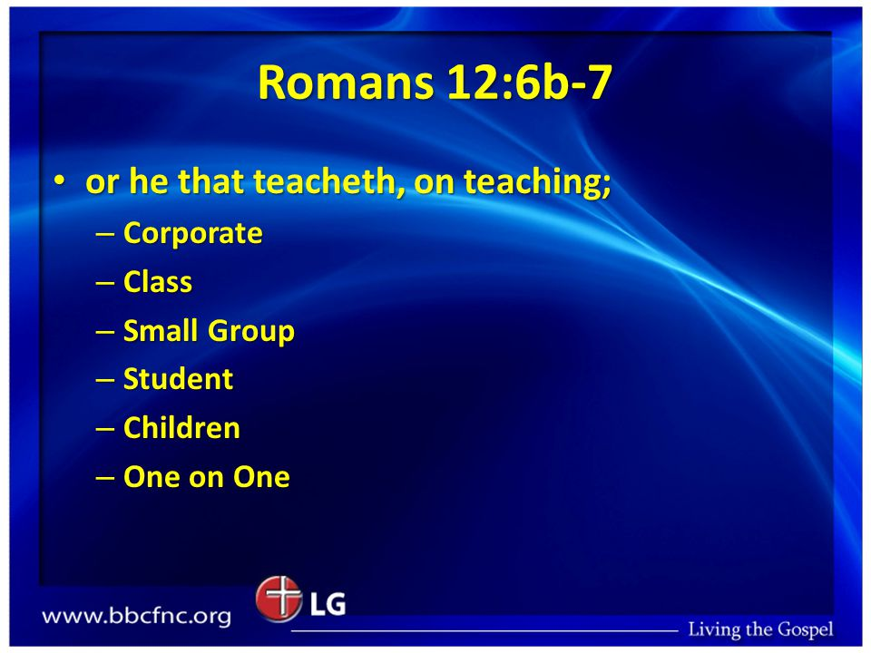 Romans 12:6b-7 or he that teacheth, on teaching; or he that teacheth, on teaching; – Corporate – Class – Small Group – Student – Children – One on One