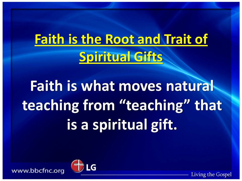 """Faith is the Root and Trait of Spiritual Gifts Faith is what moves natural teaching from """"teaching"""" that is a spiritual gift."""