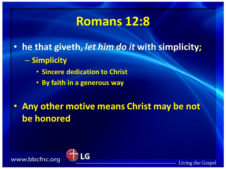Romans 12:8 he that giveth, let him do it with simplicity; he that giveth, let him do it with simplicity; – Simplicity Sincere dedication to Christ Sincere dedication to Christ By faith in a generous way By faith in a generous way Any other motive means Christ may be not be honored Any other motive means Christ may be not be honored
