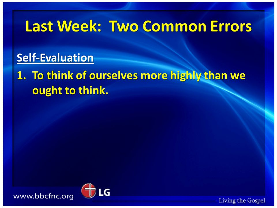 Last Week: Two Common Errors Self-Evaluation 1.To think of ourselves more highly than we ought to think.
