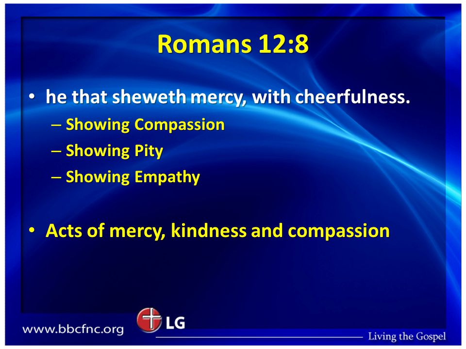 Romans 12:8 he that sheweth mercy, with cheerfulness.