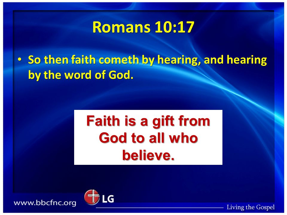 Romans 10:17 So then faith cometh by hearing, and hearing by the word of God. So then faith cometh by hearing, and hearing by the word of God. Faith i