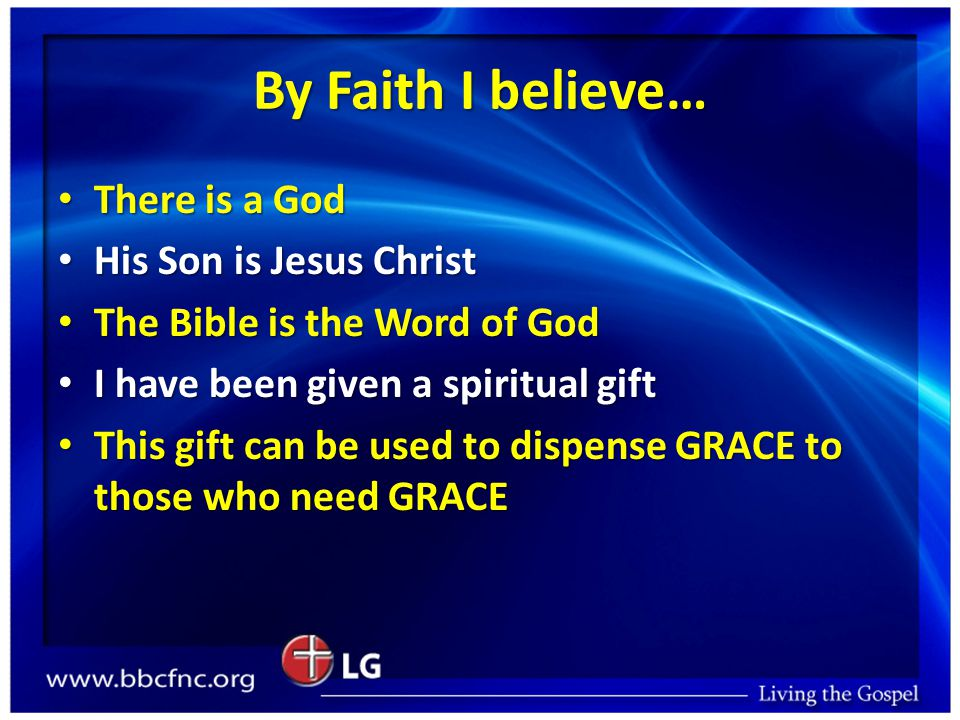 By Faith I believe… There is a God There is a God His Son is Jesus Christ His Son is Jesus Christ The Bible is the Word of God The Bible is the Word of God I have been given a spiritual gift I have been given a spiritual gift This gift can be used to dispense GRACE to those who need GRACE This gift can be used to dispense GRACE to those who need GRACE