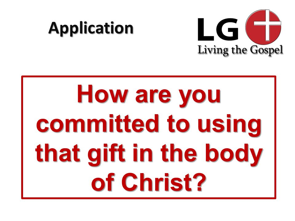 Application How are you committed to using that gift in the body of Christ