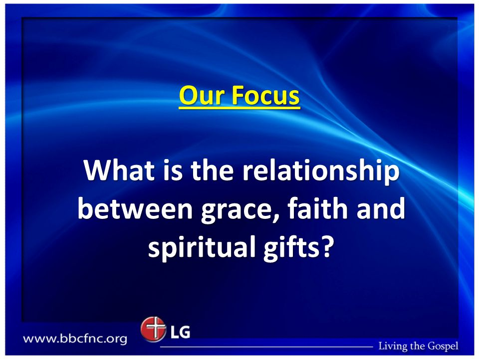 Our Focus What is the relationship between grace, faith and spiritual gifts