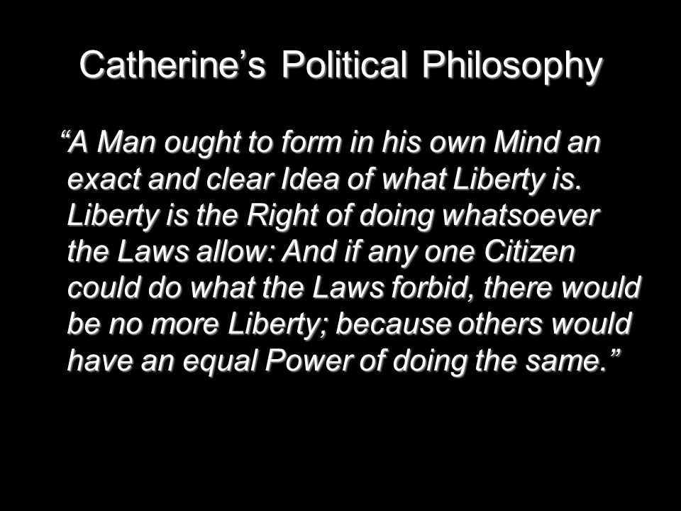 Catherine's Political Philosophy A Man ought to form in his own Mind an exact and clear Idea of what Liberty is.