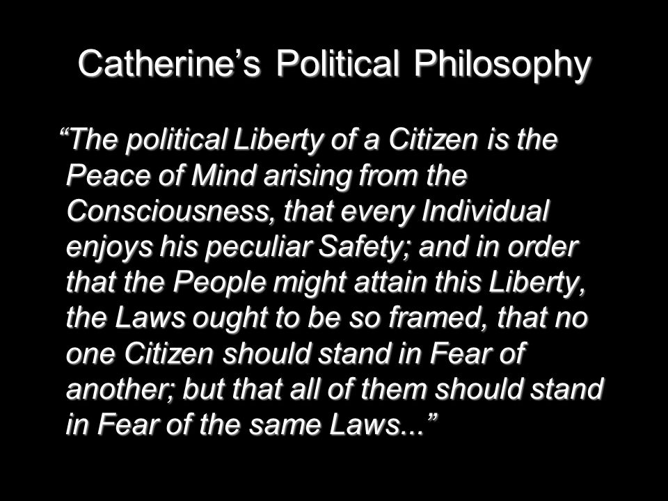 Catherine's Political Philosophy The political Liberty of a Citizen is the Peace of Mind arising from the Consciousness, that every Individual enjoys his peculiar Safety; and in order that the People might attain this Liberty, the Laws ought to be so framed, that no one Citizen should stand in Fear of another; but that all of them should stand in Fear of the same Laws... The political Liberty of a Citizen is the Peace of Mind arising from the Consciousness, that every Individual enjoys his peculiar Safety; and in order that the People might attain this Liberty, the Laws ought to be so framed, that no one Citizen should stand in Fear of another; but that all of them should stand in Fear of the same Laws...