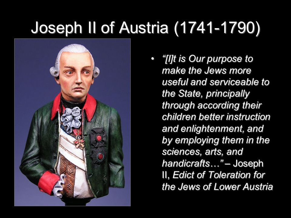 Joseph II of Austria (1741-1790) [I]t is Our purpose to make the Jews more useful and serviceable to the State, principally through according their children better instruction and enlightenment, and by employing them in the sciences, arts, and handicrafts… – Joseph II, Edict of Toleration for the Jews of Lower Austria [I]t is Our purpose to make the Jews more useful and serviceable to the State, principally through according their children better instruction and enlightenment, and by employing them in the sciences, arts, and handicrafts… – Joseph II, Edict of Toleration for the Jews of Lower Austria