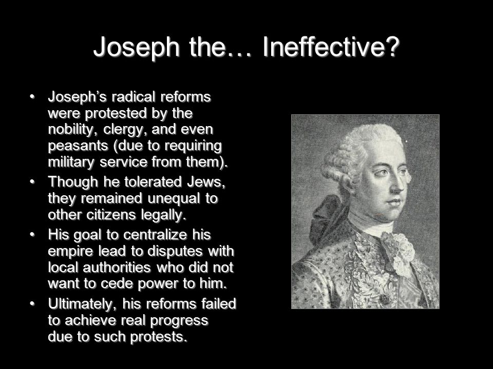 Joseph the… Ineffective? Joseph's radical reforms were protested by the nobility, clergy, and even peasants (due to requiring military service from th