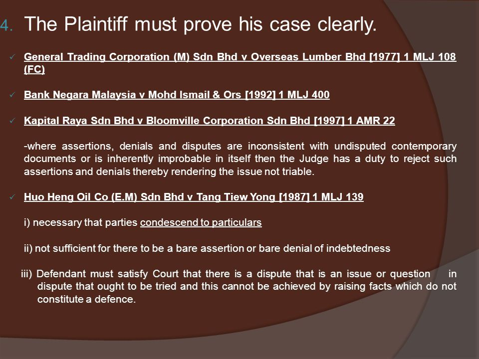 4. The Plaintiff must prove his case clearly. General Trading Corporation (M) Sdn Bhd v Overseas Lumber Bhd [1977] 1 MLJ 108 (FC) Bank Negara Malaysia