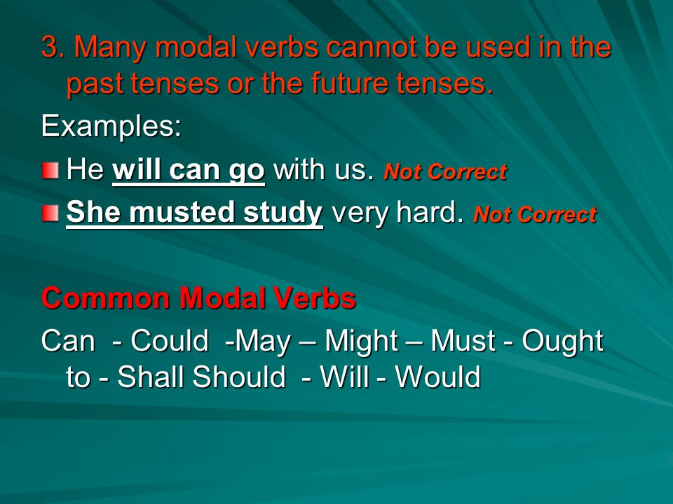 3. Many modal verbs cannot be used in the past tenses or the future tenses. Examples: He will can go with us. Not Correct She musted study very hard.