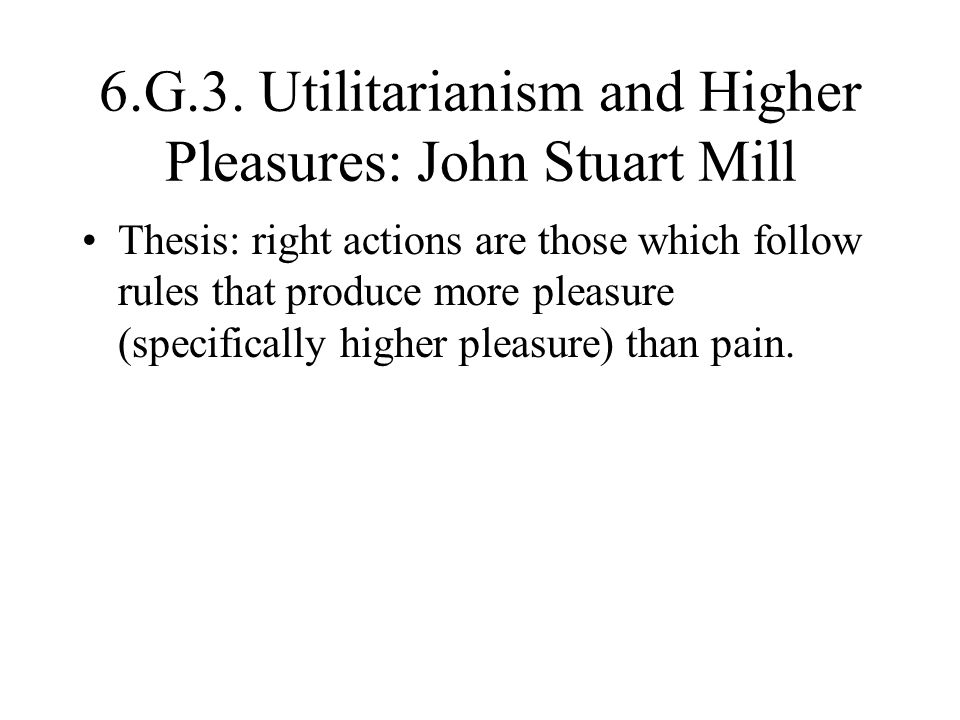 the concept of higher pleasures in the theory of utilitarianism by john stuart mill Aristotle and john stuart mill on happiness and morality john stuart mill - utilitarianism 1 john stuart mill – on higher pleasures consist of higher.